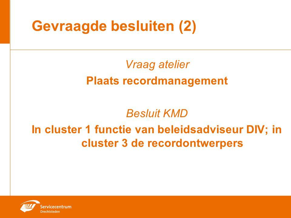Gevraagde besluiten (2) Vraag atelier Plaats recordmanagement Besluit KMD In cluster 1 functie van beleidsadviseur DIV; in cluster 3 de recordontwerpe