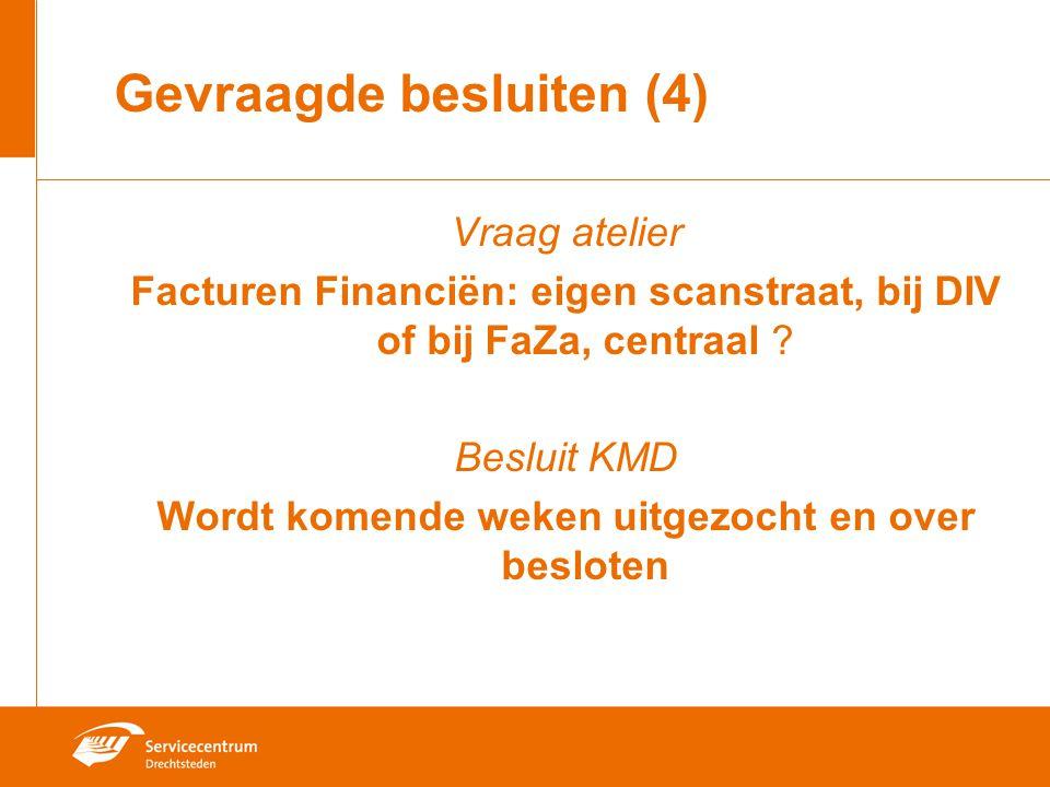 Gevraagde besluiten (4) Vraag atelier Facturen Financiën: eigen scanstraat, bij DIV of bij FaZa, centraal ? Besluit KMD Wordt komende weken uitgezocht