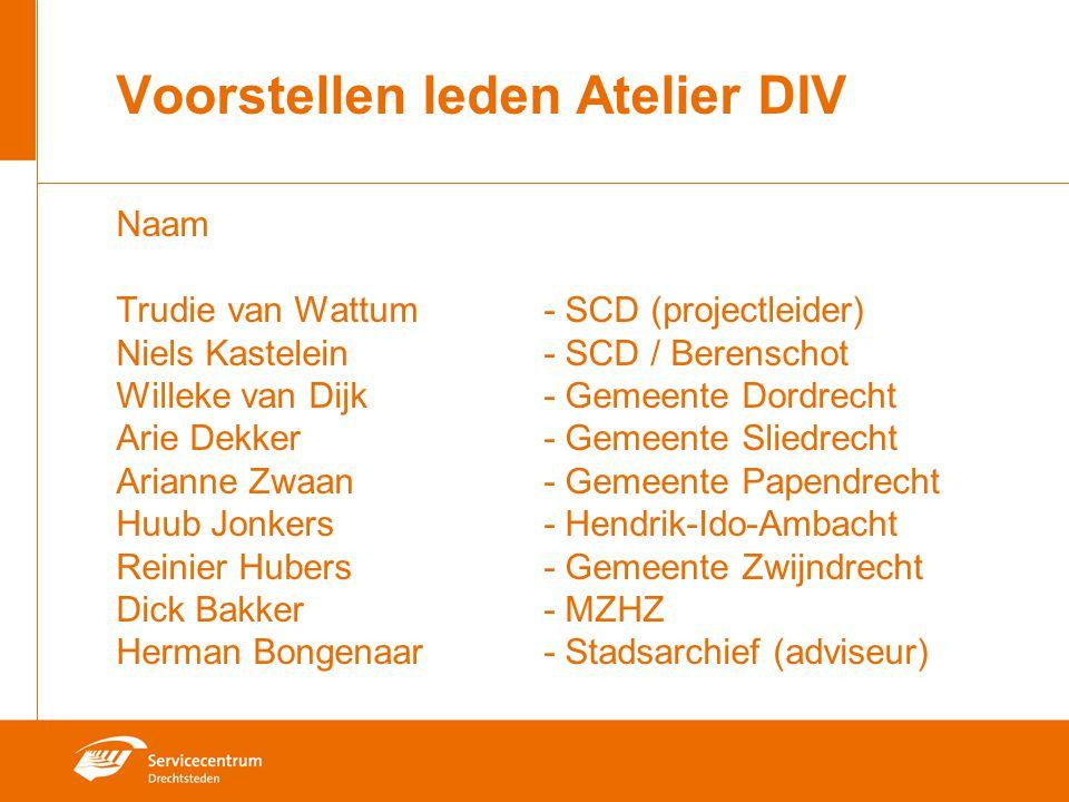 Voorstellen leden Atelier DIV Naam Trudie van Wattum- SCD (projectleider) Niels Kastelein- SCD / Berenschot Willeke van Dijk- Gemeente Dordrecht Arie