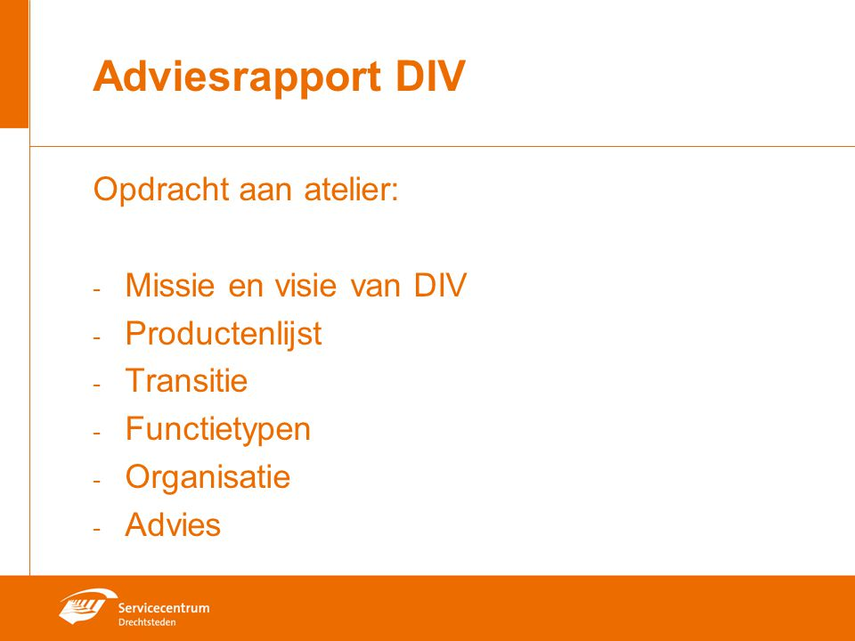 Adviesrapport DIV Opdracht aan atelier: - Missie en visie van DIV - Productenlijst - Transitie - Functietypen - Organisatie - Advies
