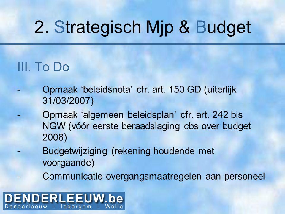 2. Strategisch Mjp & Budget III. To Do -Opmaak 'beleidsnota' cfr. art. 150 GD (uiterlijk 31/03/2007) -Opmaak 'algemeen beleidsplan' cfr. art. 242 bis
