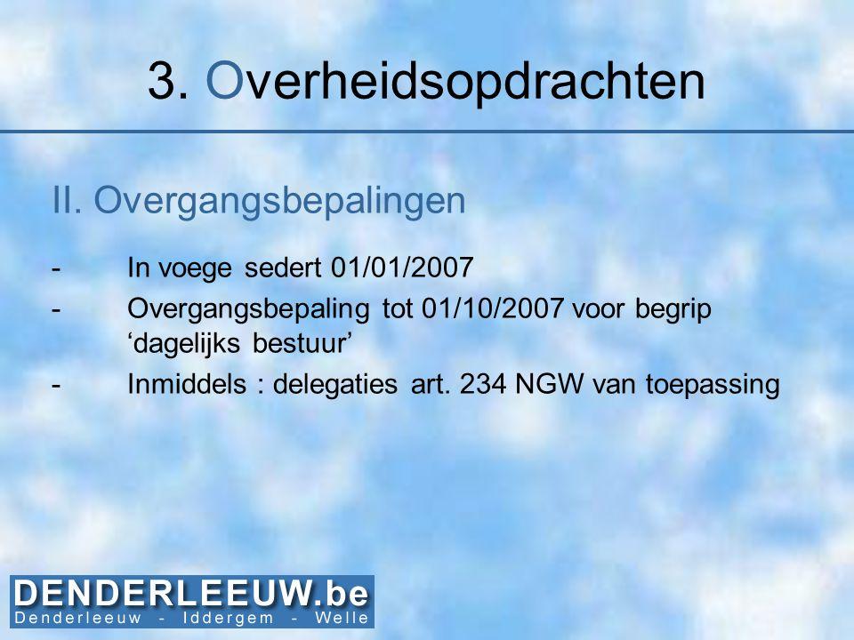 3. Overheidsopdrachten II. Overgangsbepalingen -In voege sedert 01/01/2007 -Overgangsbepaling tot 01/10/2007 voor begrip 'dagelijks bestuur' -Inmiddel