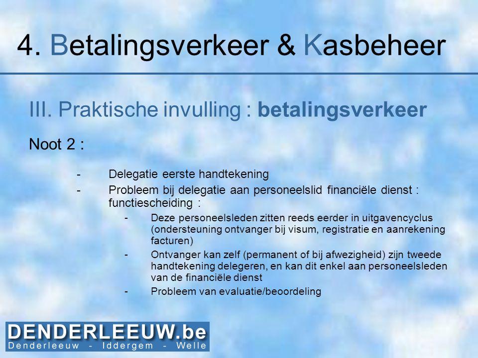 4. Betalingsverkeer & Kasbeheer III. Praktische invulling : betalingsverkeer Noot 2 : -Delegatie eerste handtekening -Probleem bij delegatie aan perso