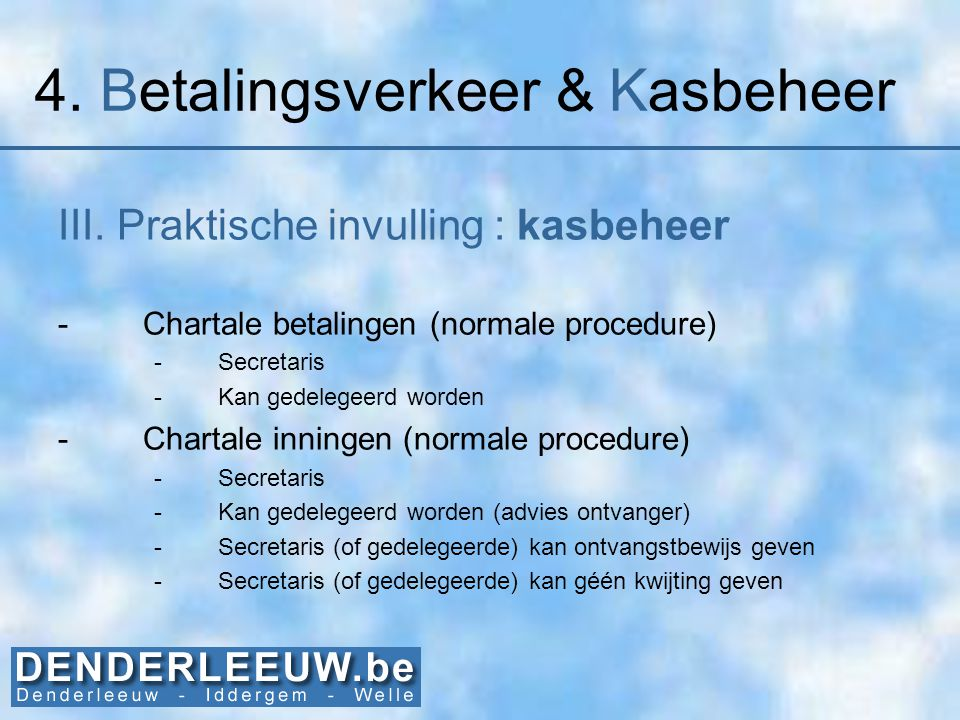 4. Betalingsverkeer & Kasbeheer III. Praktische invulling : kasbeheer -Chartale betalingen (normale procedure) -Secretaris -Kan gedelegeerd worden -Ch