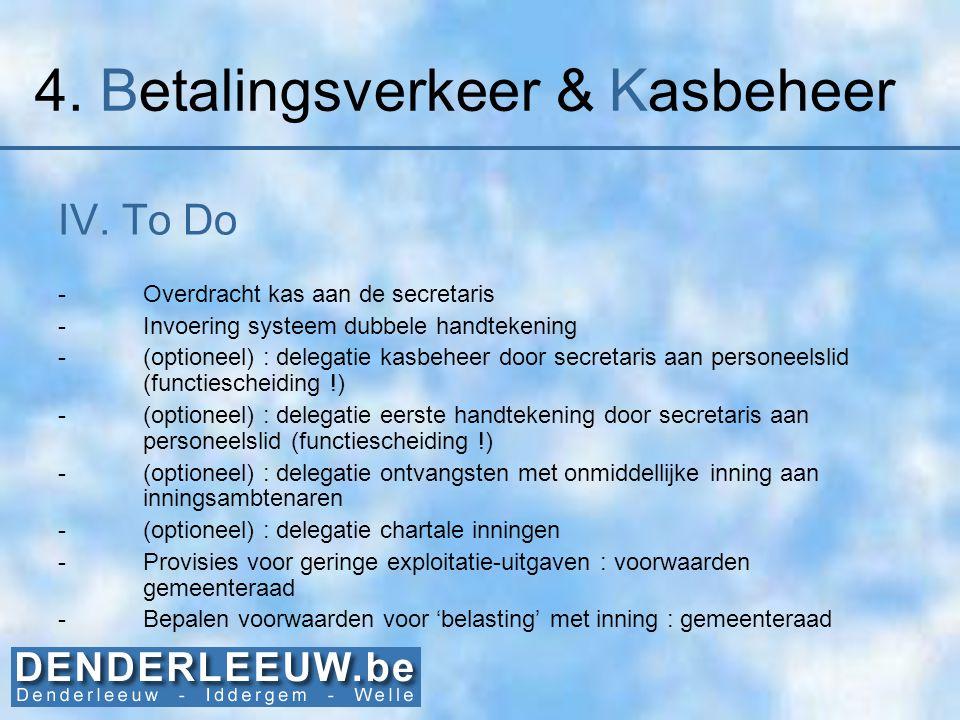 4. Betalingsverkeer & Kasbeheer IV. To Do -Overdracht kas aan de secretaris -Invoering systeem dubbele handtekening -(optioneel) : delegatie kasbeheer