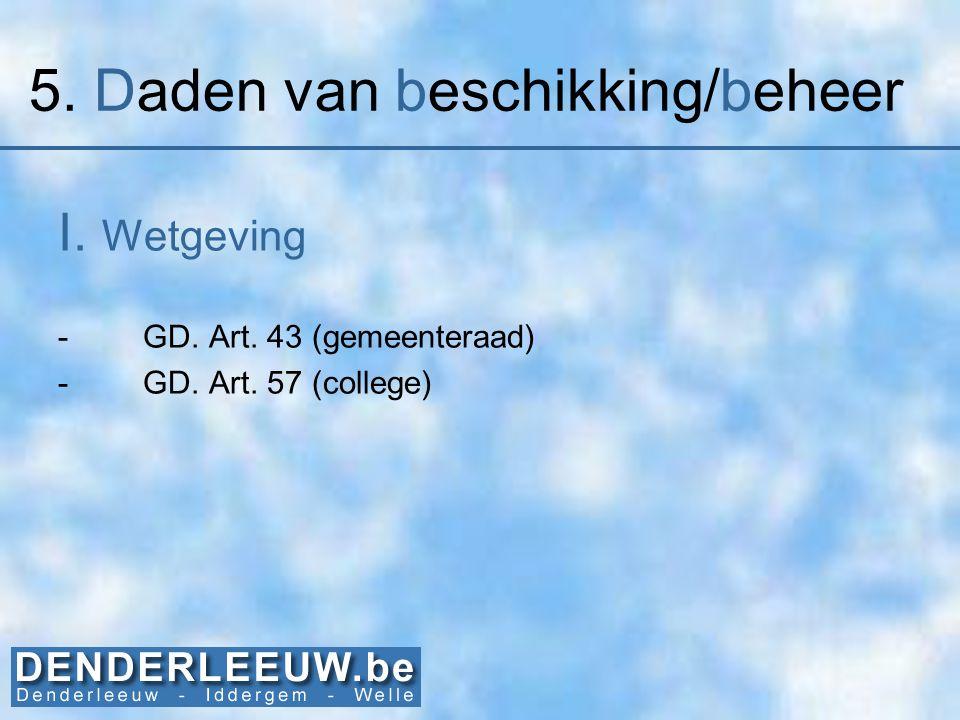 5. Daden van beschikking/beheer I. Wetgeving -GD. Art. 43 (gemeenteraad) -GD. Art. 57 (college)