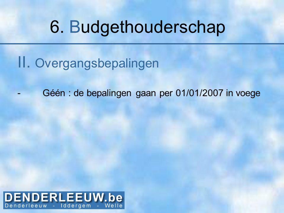 6. Budgethouderschap II. Overgangsbepalingen -Géén : de bepalingen gaan per 01/01/2007 in voege