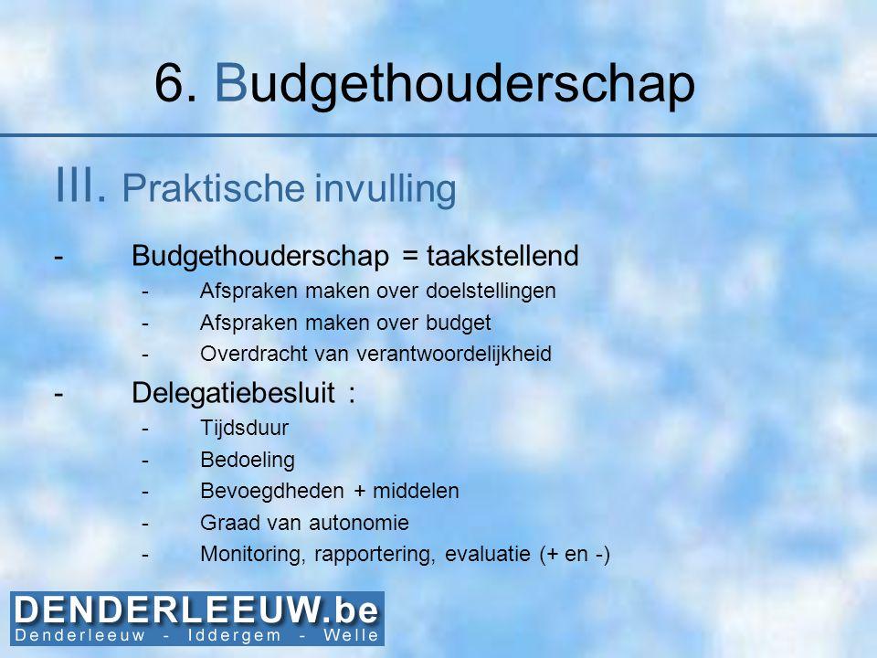 6. Budgethouderschap III. Praktische invulling -Budgethouderschap = taakstellend -Afspraken maken over doelstellingen -Afspraken maken over budget -Ov