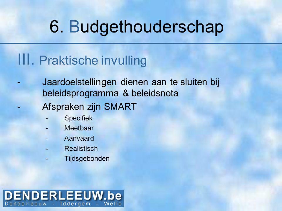 6. Budgethouderschap III. Praktische invulling -Jaardoelstellingen dienen aan te sluiten bij beleidsprogramma & beleidsnota -Afspraken zijn SMART -Spe