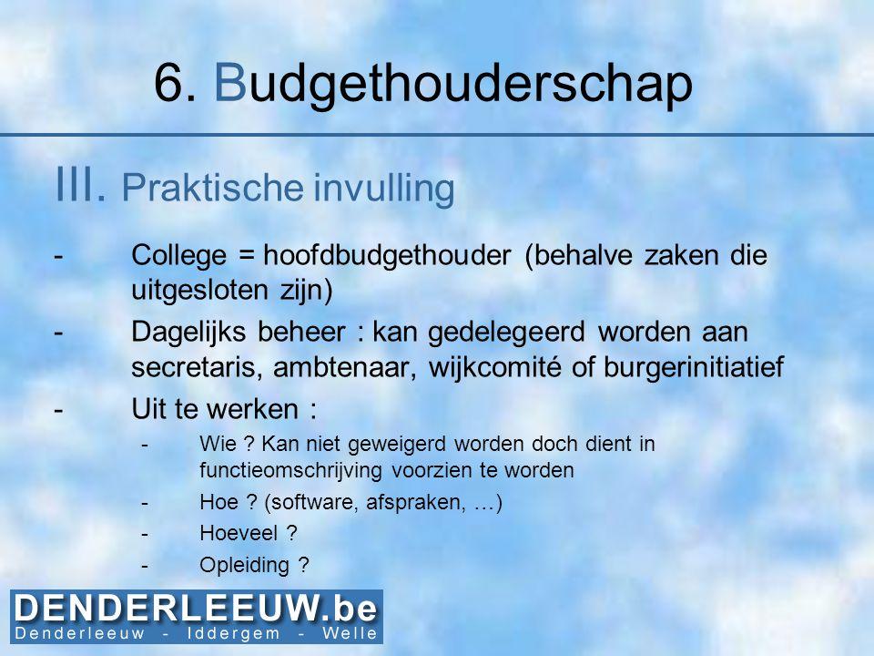 6. Budgethouderschap III. Praktische invulling -College = hoofdbudgethouder (behalve zaken die uitgesloten zijn) -Dagelijks beheer : kan gedelegeerd w