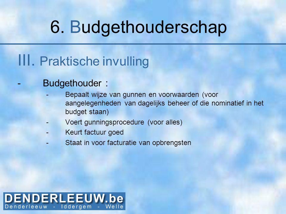 6. Budgethouderschap III. Praktische invulling -Budgethouder : -Bepaalt wijze van gunnen en voorwaarden (voor aangelegenheden van dagelijks beheer of