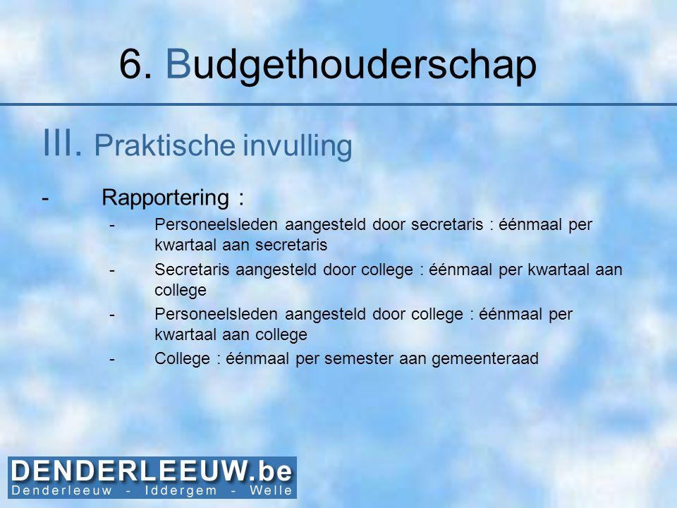 6. Budgethouderschap III. Praktische invulling -Rapportering : -Personeelsleden aangesteld door secretaris : éénmaal per kwartaal aan secretaris -Secr