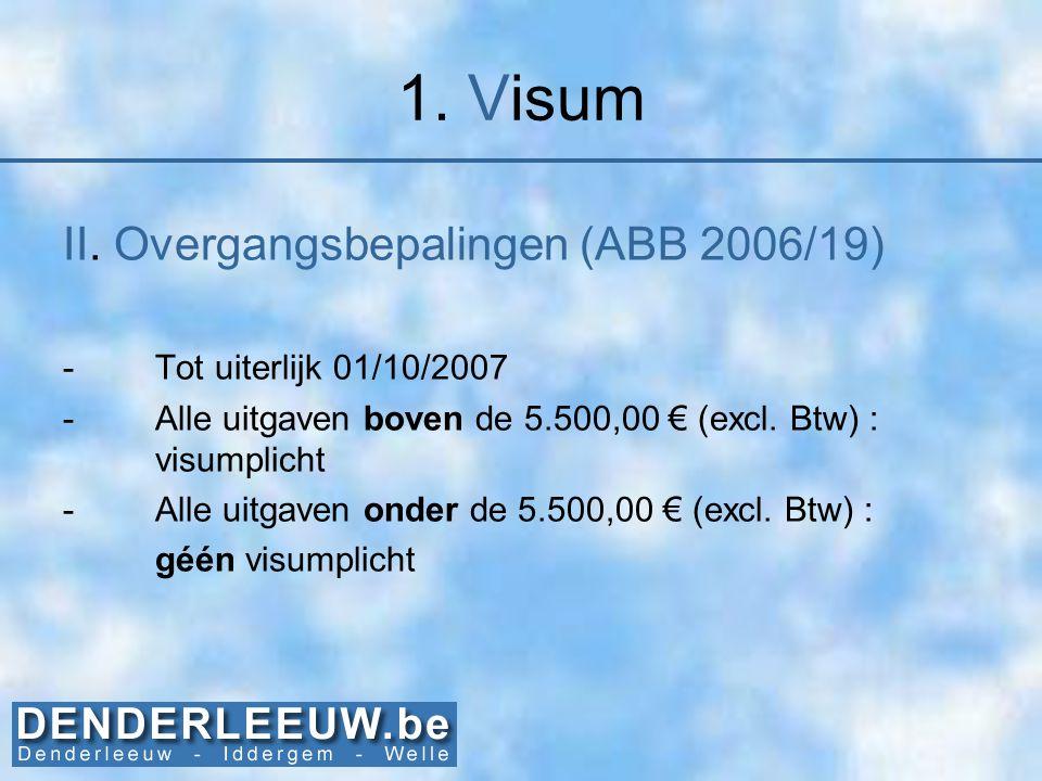 1. Visum II. Overgangsbepalingen (ABB 2006/19) -Tot uiterlijk 01/10/2007 -Alle uitgaven boven de 5.500,00 € (excl. Btw) : visumplicht -Alle uitgaven o