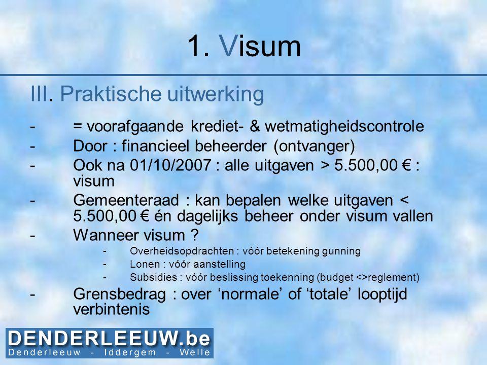 1. Visum III. Praktische uitwerking -= voorafgaande krediet- & wetmatigheidscontrole -Door : financieel beheerder (ontvanger) -Ook na 01/10/2007 : all