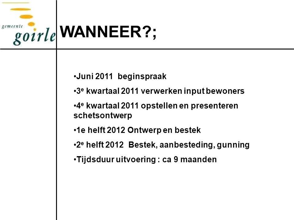 WANNEER?; Juni 2011 beginspraak 3 e kwartaal 2011 verwerken input bewoners 4 e kwartaal 2011 opstellen en presenteren schetsontwerp 1e helft 2012 Ontw