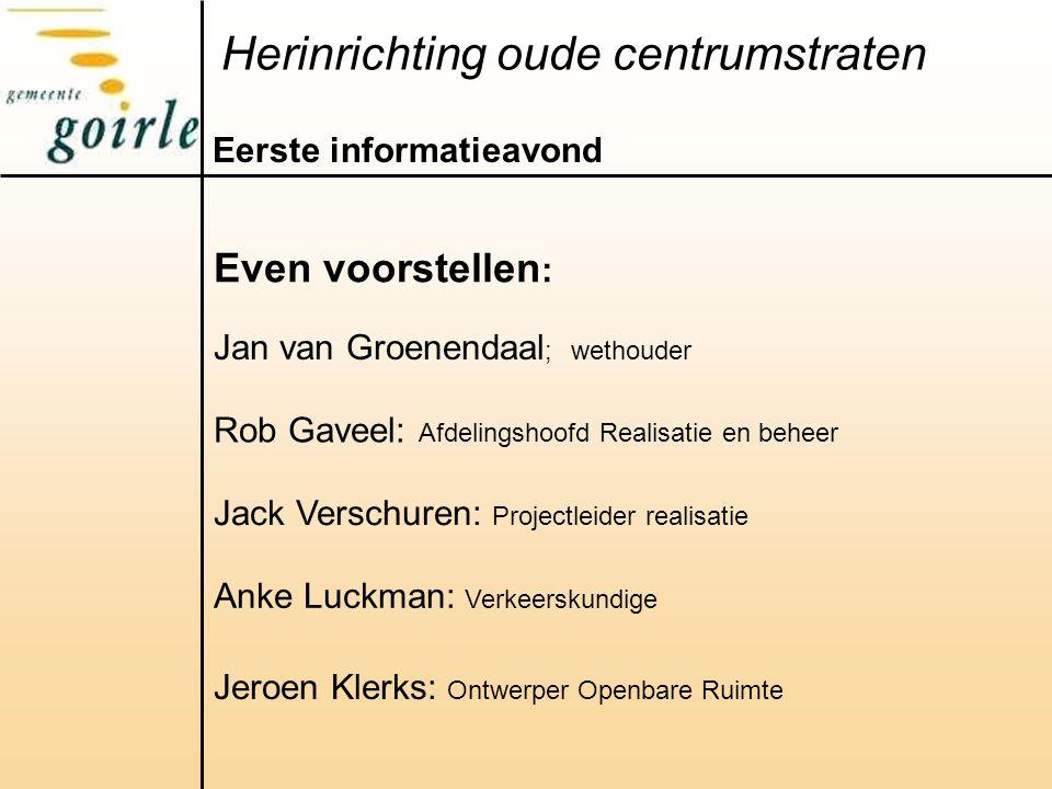 Herinrichting oude centrumstraten Eerste informatieavond Even voorstellen : Jan van Groenendaal ; wethouder Rob Gaveel: Afdelingshoofd Realisatie en b