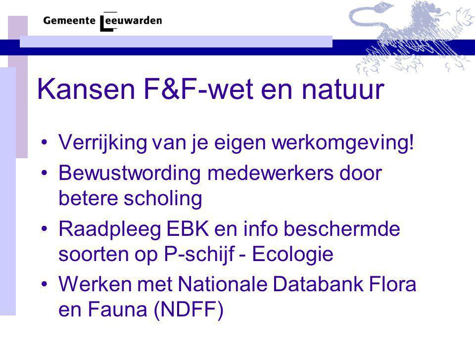 Kansen F&F-wet en natuur Verrijking van je eigen werkomgeving! Bewustwording medewerkers door betere scholing Raadpleeg EBK en info beschermde soorten