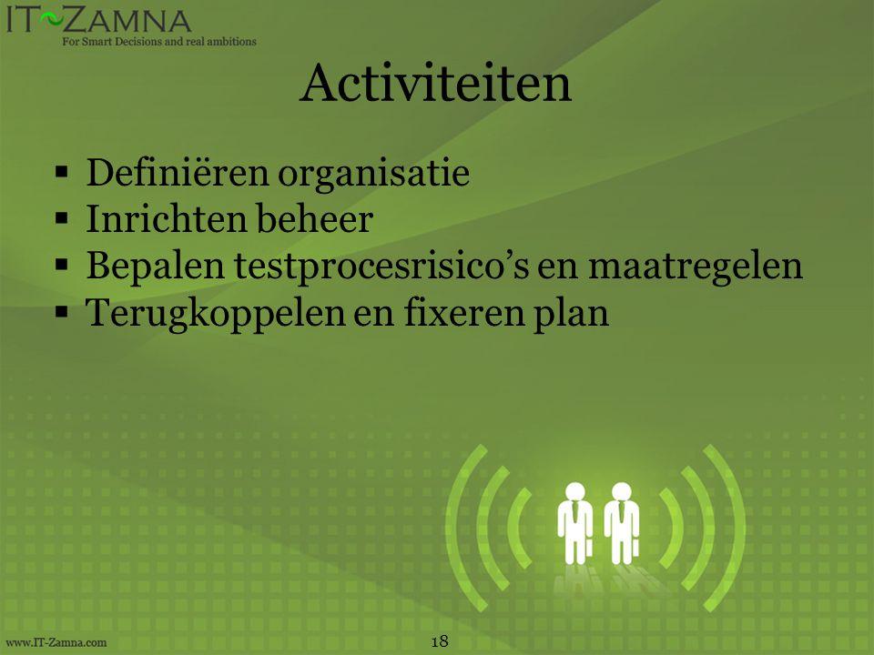 Activiteiten  Definiëren organisatie  Inrichten beheer  Bepalen testprocesrisico's en maatregelen  Terugkoppelen en fixeren plan 18