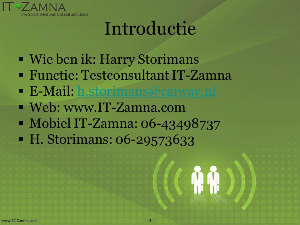 Introductie  Wie ben ik: Harry Storimans  Functie: Testconsultant IT-Zamna  E-Mail: h.storimans@caiway.nlh.storimans@caiway.nl  Web: www.IT-Zamna.com  Mobiel IT-Zamna: 06-43498737  H.