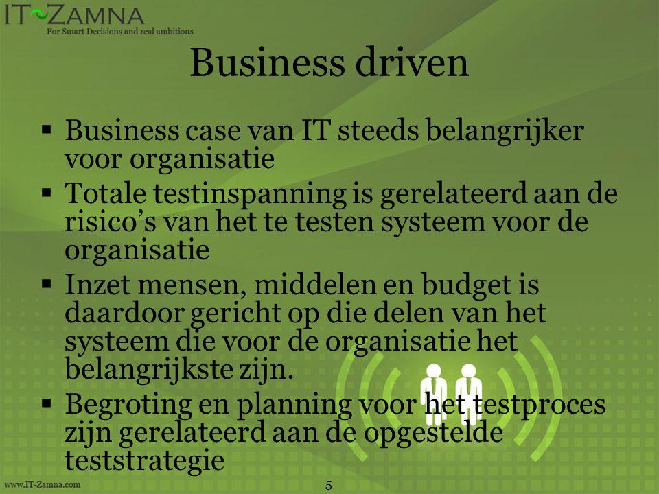 Business driven  Business case van IT steeds belangrijker voor organisatie  Totale testinspanning is gerelateerd aan de risico's van het te testen systeem voor de organisatie  Inzet mensen, middelen en budget is daardoor gericht op die delen van het systeem die voor de organisatie het belangrijkste zijn.