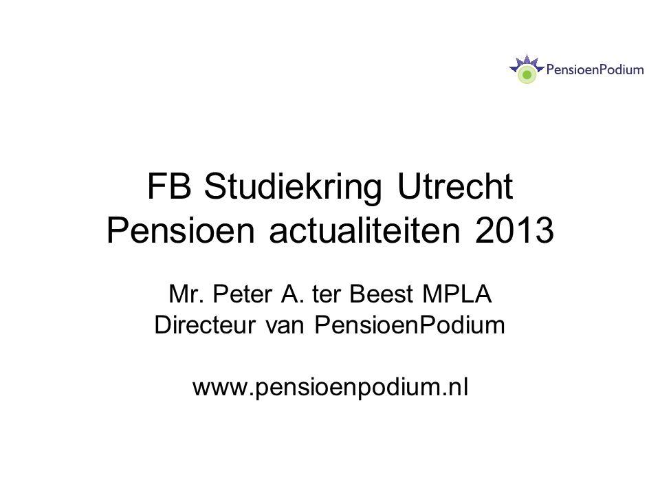 FB Studiekring Utrecht Pensioen actualiteiten 2013 Mr. Peter A. ter Beest MPLA Directeur van PensioenPodium www.pensioenpodium.nl