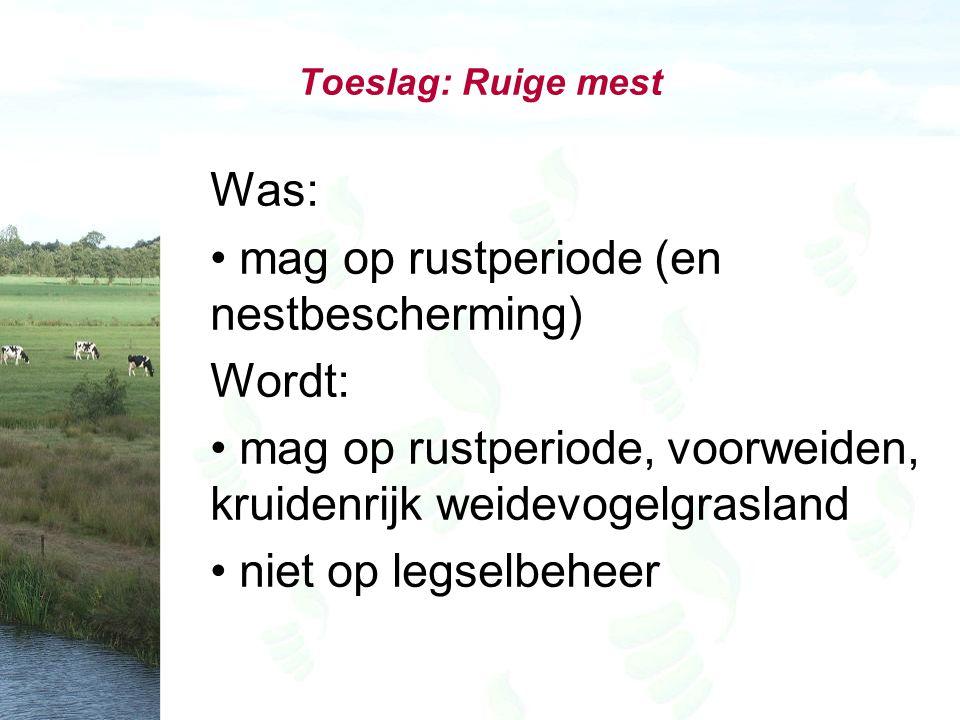 Toeslag: Ruige mest Was: mag op rustperiode (en nestbescherming) Wordt: mag op rustperiode, voorweiden, kruidenrijk weidevogelgrasland niet op legselbeheer