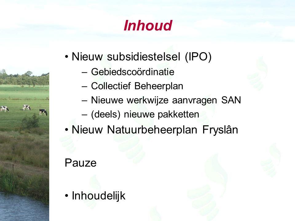 Inhoud Nieuw subsidiestelsel (IPO) –Gebiedscoördinatie –Collectief Beheerplan –Nieuwe werkwijze aanvragen SAN –(deels) nieuwe pakketten Nieuw Natuurbeheerplan Fryslân Pauze Inhoudelijk