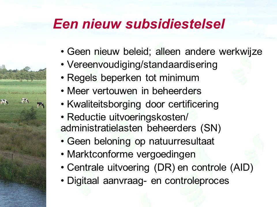 Een nieuw subsidiestelsel Geen nieuw beleid; alleen andere werkwijze Vereenvoudiging/standaardisering Regels beperken tot minimum Meer vertouwen in beheerders Kwaliteitsborging door certificering Reductie uitvoeringskosten/ administratielasten beheerders (SN) Geen beloning op natuurresultaat Marktconforme vergoedingen Centrale uitvoering (DR) en controle (AID) Digitaal aanvraag- en controleproces