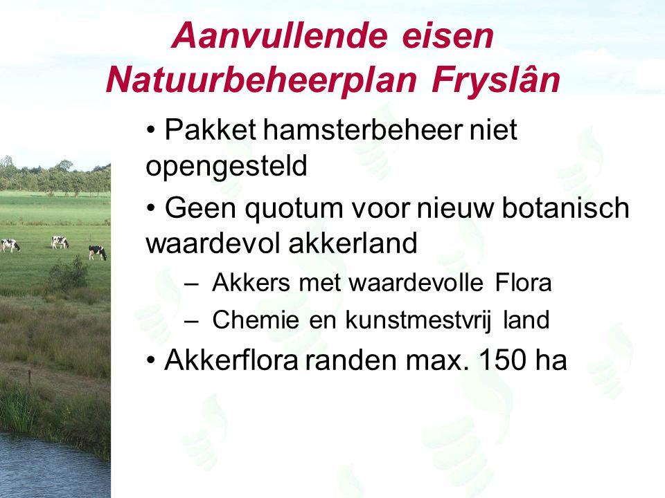 Aanvullende eisen Natuurbeheerplan Fryslân Pakket hamsterbeheer niet opengesteld Geen quotum voor nieuw botanisch waardevol akkerland – Akkers met waardevolle Flora – Chemie en kunstmestvrij land Akkerflora randen max.