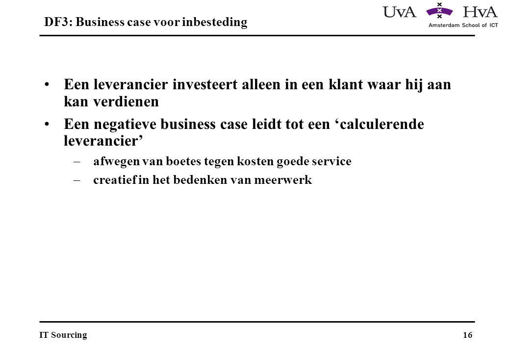 16IT Sourcing Een leverancier investeert alleen in een klant waar hij aan kan verdienen Een negatieve business case leidt tot een 'calculerende leverancier' –afwegen van boetes tegen kosten goede service –creatief in het bedenken van meerwerk DF3: Business case voor inbesteding