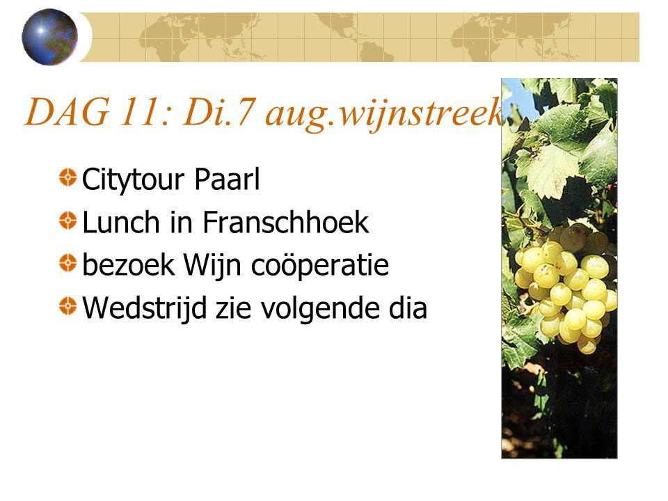 DAG 11: Di.7 aug.wijnstreek Citytour Paarl Lunch in Franschhoek bezoek Wijn coöperatie Wedstrijd zie volgende dia
