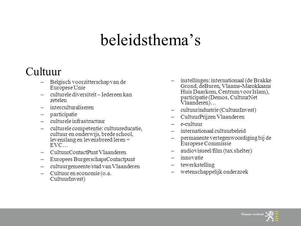 beleidsthema's Cultuur –Belgisch voorzitterschap van de Europese Unie –culturele diversiteit – Iedereen kan zetelen –interculturaliseren –participatie –culturele infrastructuur –culturele competentie: cultuureducatie, cultuur en onderwijs, brede school, levenslang en levensbreed leren + EVC… –CultuurContactPunt Vlaanderen –Europees BurgerschapsContactpunt –cultuurgemeente/stad van Vlaanderen –Cultuur en economie (o.a.