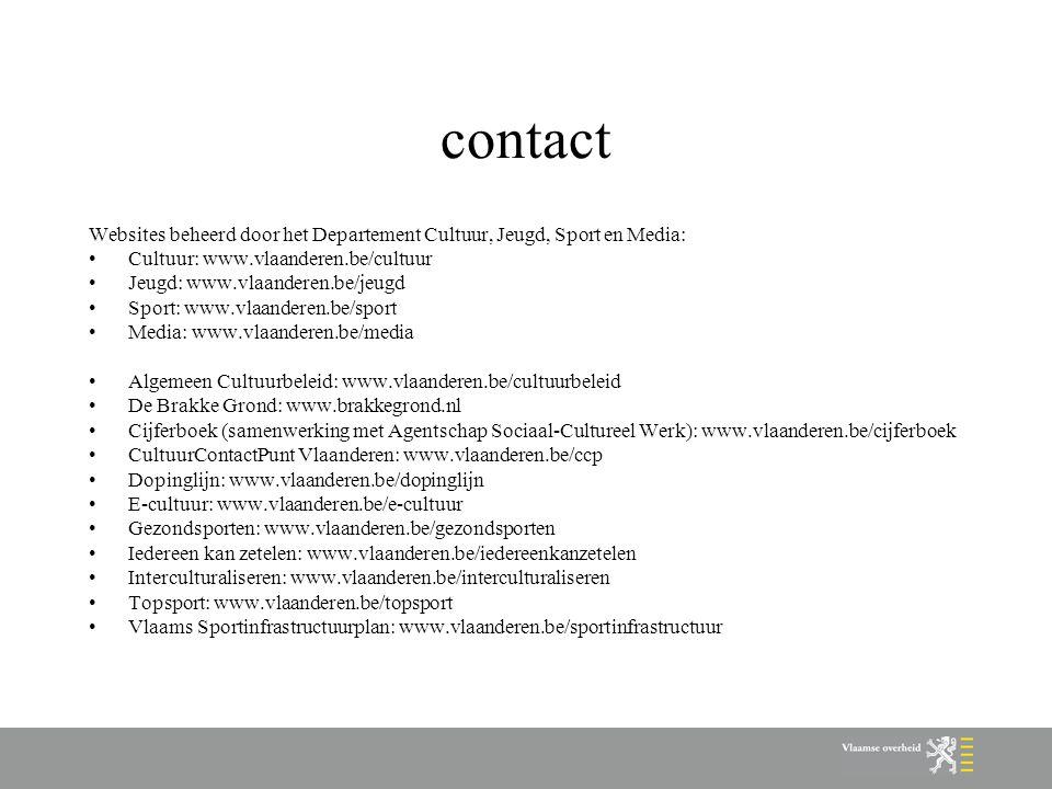 contact Websites beheerd door het Departement Cultuur, Jeugd, Sport en Media: Cultuur: www.vlaanderen.be/cultuur Jeugd: www.vlaanderen.be/jeugd Sport: