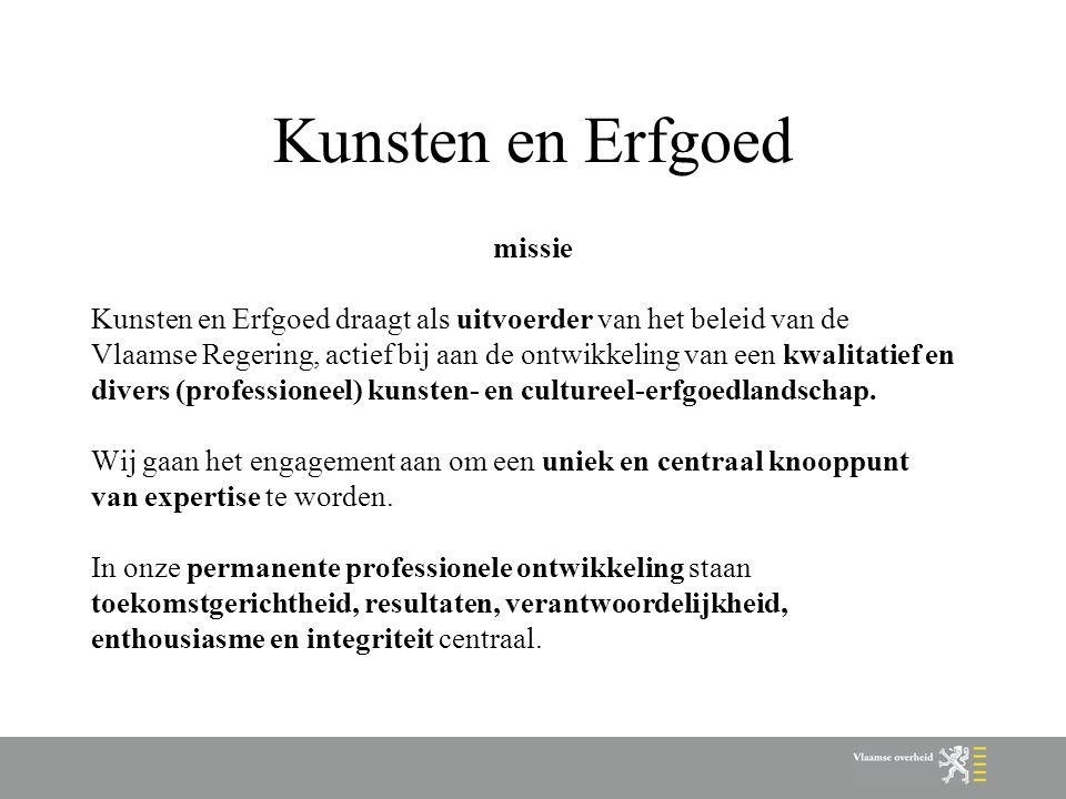Kunsten en Erfgoed missie Kunsten en Erfgoed draagt als uitvoerder van het beleid van de Vlaamse Regering, actief bij aan de ontwikkeling van een kwalitatief en divers (professioneel) kunsten- en cultureel-erfgoedlandschap.
