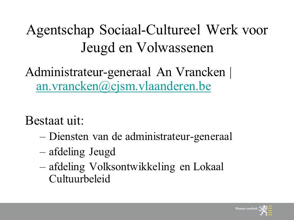 Agentschap Sociaal-Cultureel Werk voor Jeugd en Volwassenen Administrateur-generaal An Vrancken | an.vrancken@cjsm.vlaanderen.be an.vrancken@cjsm.vlaa