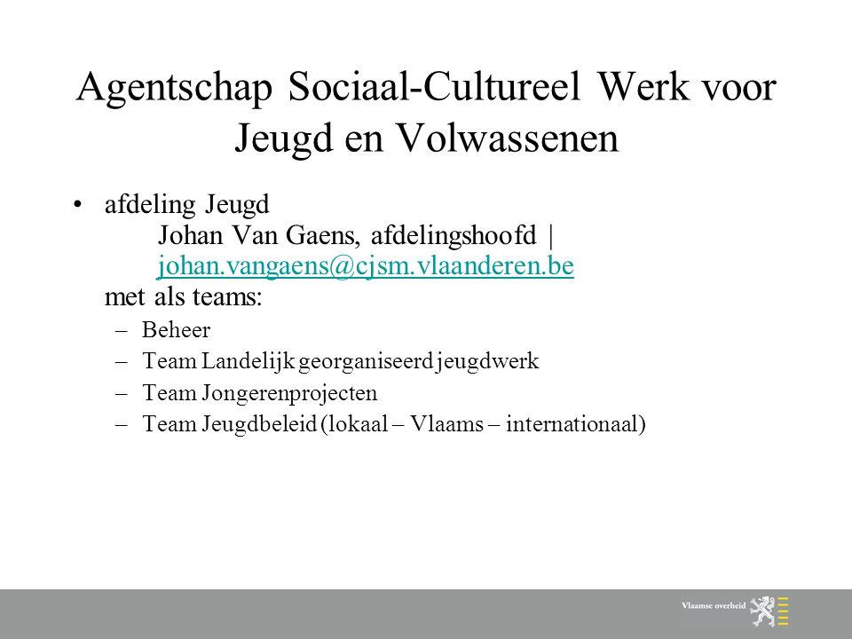 Agentschap Sociaal-Cultureel Werk voor Jeugd en Volwassenen afdeling Jeugd Johan Van Gaens, afdelingshoofd | johan.vangaens@cjsm.vlaanderen.be met als teams: johan.vangaens@cjsm.vlaanderen.be –Beheer –Team Landelijk georganiseerd jeugdwerk –Team Jongerenprojecten –Team Jeugdbeleid (lokaal – Vlaams – internationaal)