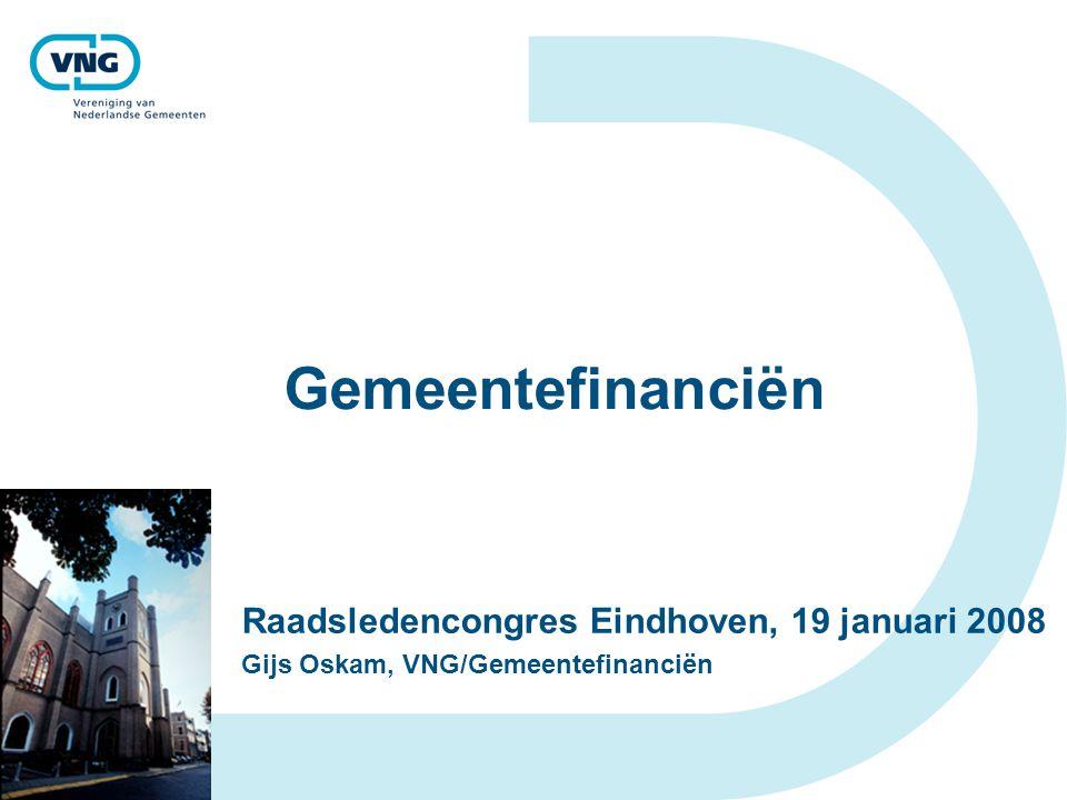 Gemeentefinanciën Raadsledencongres Eindhoven, 19 januari 2008 Gijs Oskam, VNG/Gemeentefinanciën