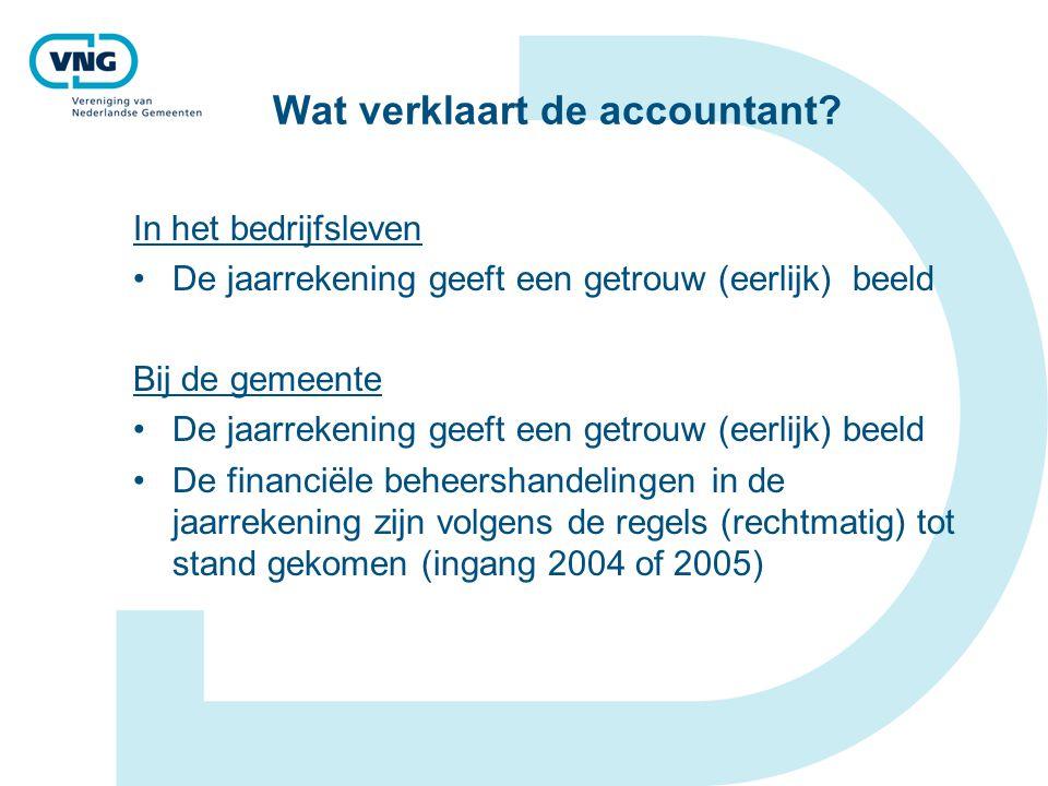 Wat verklaart de accountant? In het bedrijfsleven De jaarrekening geeft een getrouw (eerlijk) beeld Bij de gemeente De jaarrekening geeft een getrouw