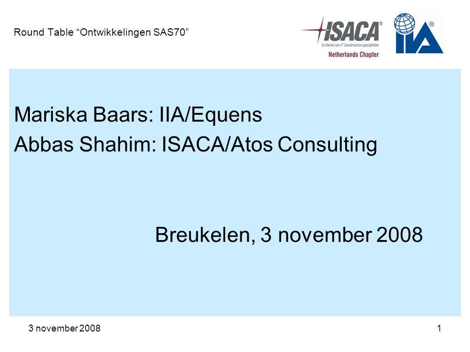 "3 november 20081 Round Table ""Ontwikkelingen SAS70"" Mariska Baars: IIA/Equens Abbas Shahim: ISACA/Atos Consulting Breukelen, 3 november 2008"