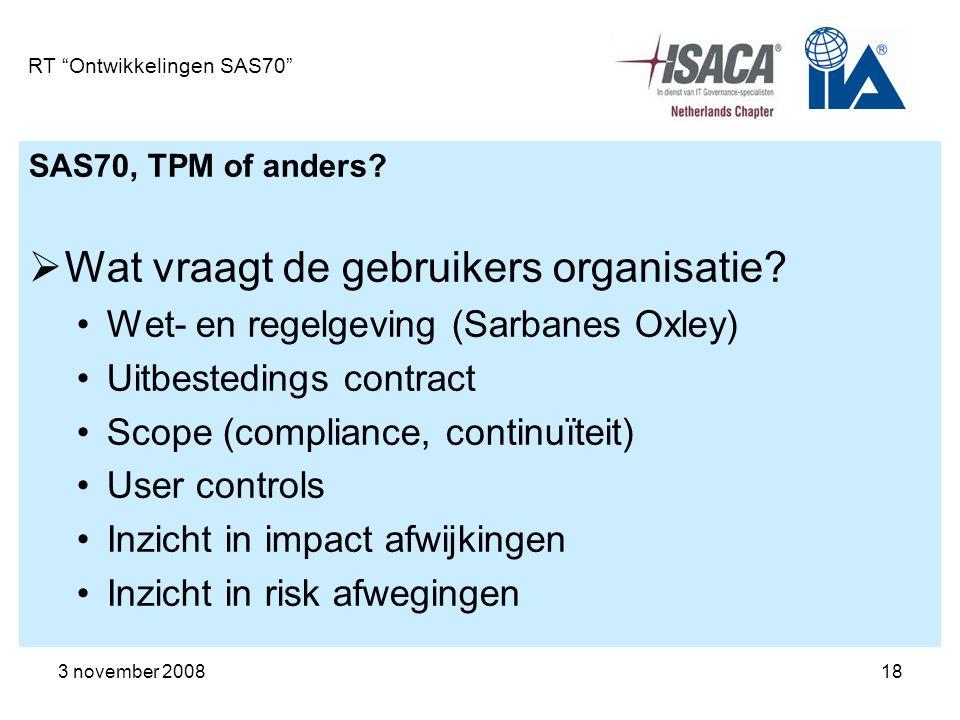 """3 november 200818 RT """"Ontwikkelingen SAS70"""" SAS70, TPM of anders?  Wat vraagt de gebruikers organisatie? Wet- en regelgeving (Sarbanes Oxley) Uitbest"""