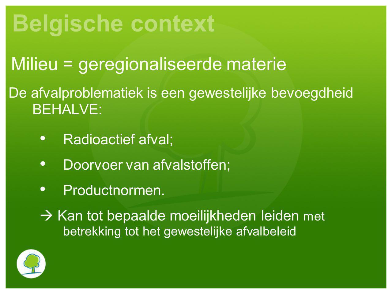 Belgische context De afvalproblematiek is een gewestelijke bevoegdheid BEHALVE: Radioactief afval; Doorvoer van afvalstoffen; Productnormen.  Kan tot