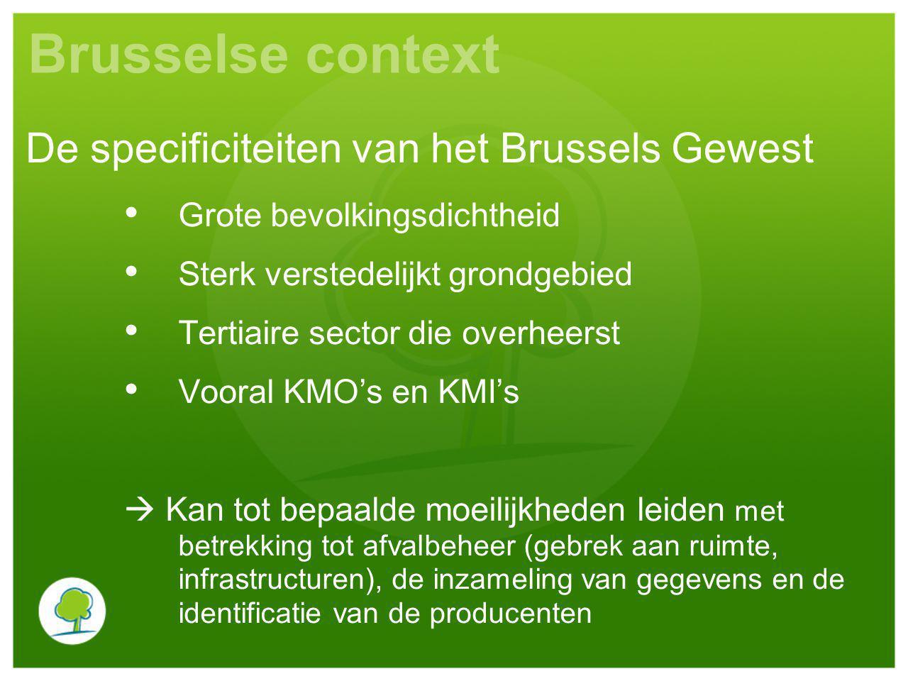 Brusselse context Grote bevolkingsdichtheid Sterk verstedelijkt grondgebied Tertiaire sector die overheerst Vooral KMO's en KMI's  Kan tot bepaalde moeilijkheden leiden met betrekking tot afvalbeheer (gebrek aan ruimte, infrastructuren), de inzameling van gegevens en de identificatie van de producenten De specificiteiten van het Brussels Gewest