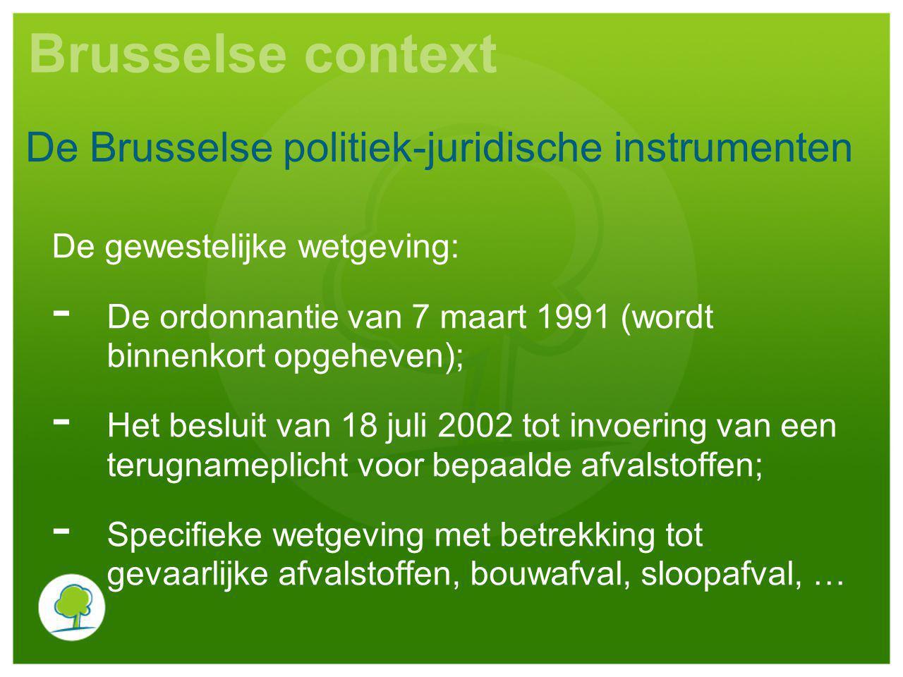 Brusselse context De gewestelijke wetgeving: - De ordonnantie van 7 maart 1991 (wordt binnenkort opgeheven); - Het besluit van 18 juli 2002 tot invoering van een terugnameplicht voor bepaalde afvalstoffen; - Specifieke wetgeving met betrekking tot gevaarlijke afvalstoffen, bouwafval, sloopafval, … De Brusselse politiek-juridische instrumenten