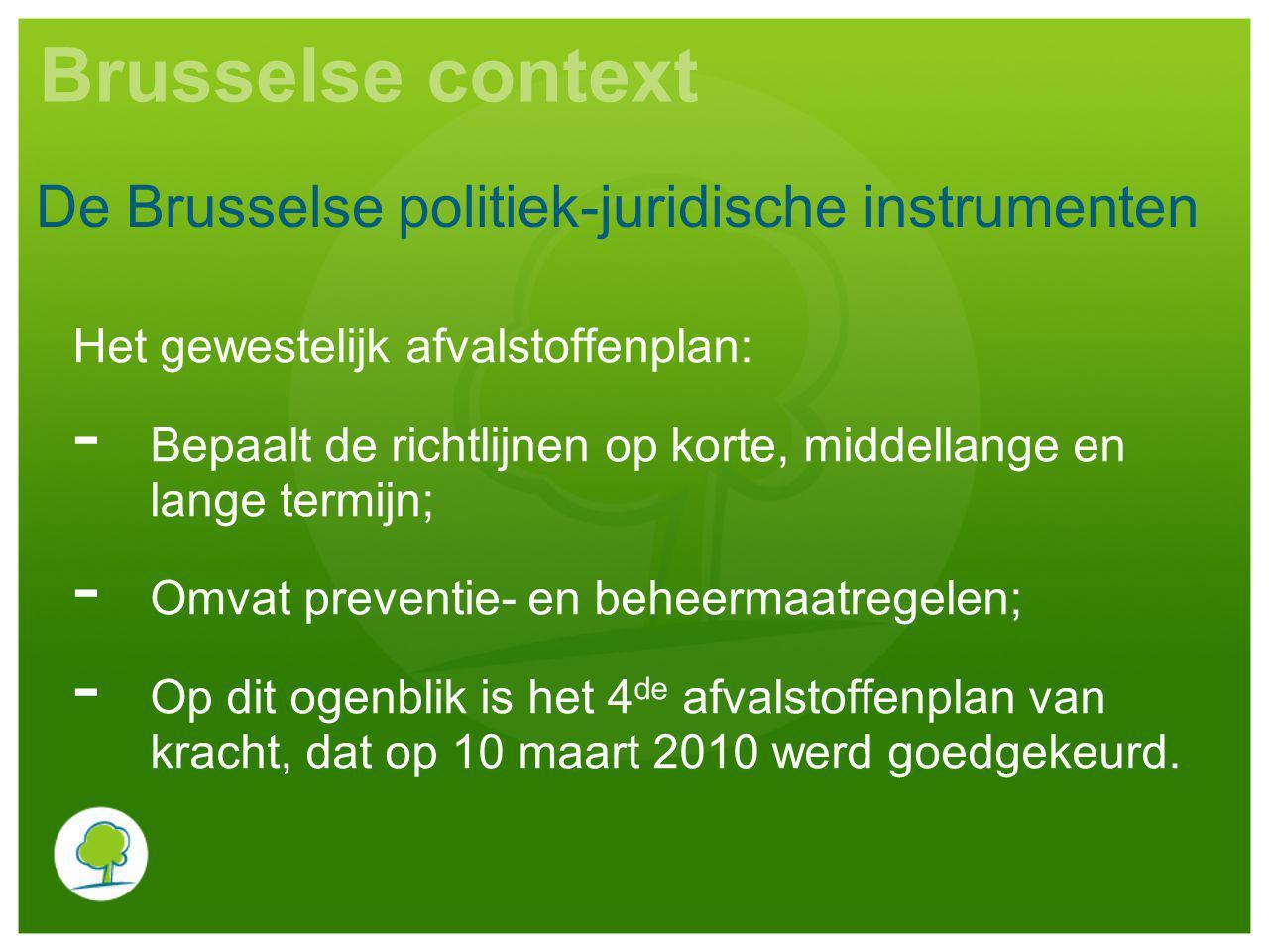 Brusselse context Het gewestelijk afvalstoffenplan: - Bepaalt de richtlijnen op korte, middellange en lange termijn; - Omvat preventie- en beheermaatr