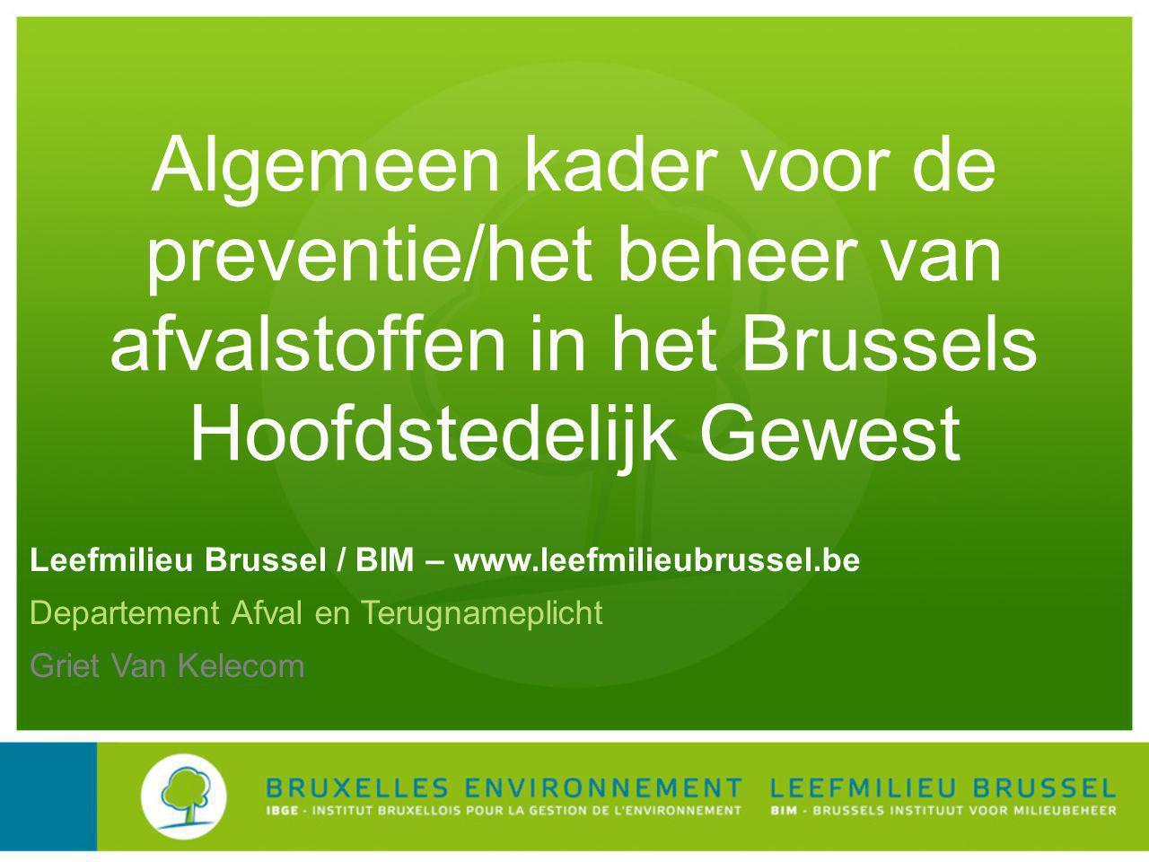 Leefmilieu Brussel / BIM – www.leefmilieubrussel.be Departement Afval en Terugnameplicht Griet Van Kelecom Algemeen kader voor de preventie/het beheer van afvalstoffen in het Brussels Hoofdstedelijk Gewest