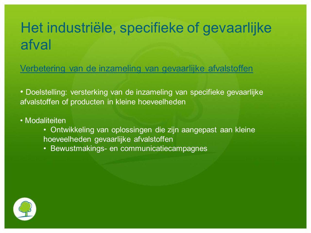 Het industriële, specifieke of gevaarlijke afval Verbetering van de inzameling van gevaarlijke afvalstoffen Doelstelling: versterking van de inzamelin
