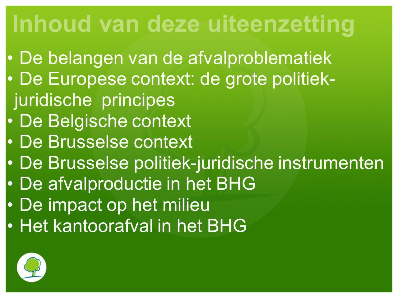 Inhoud van deze uiteenzetting De belangen van de afvalproblematiek De Europese context: de grote politiek- juridische principes De Belgische context D