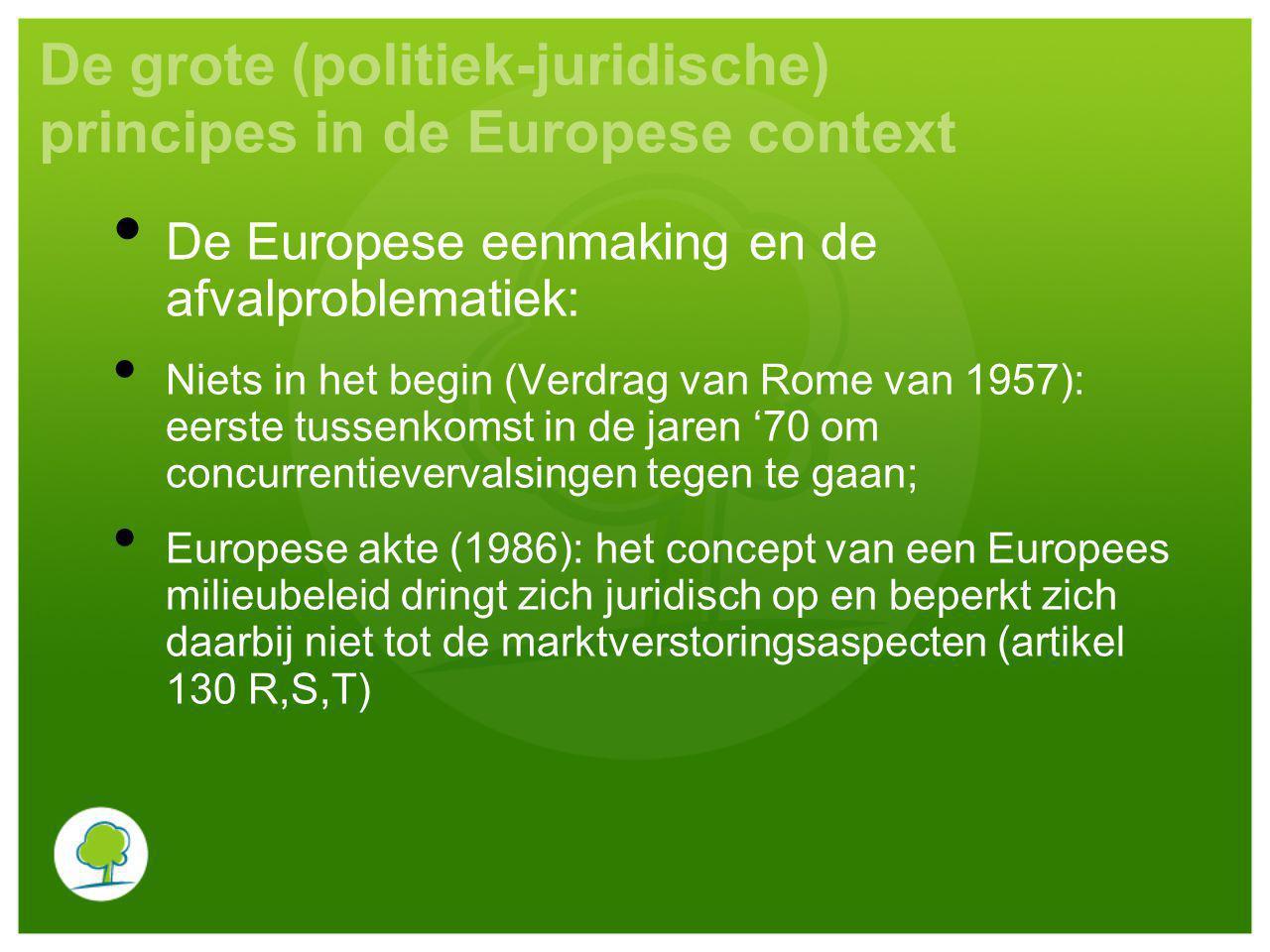De grote (politiek-juridische) principes in de Europese context De Europese eenmaking en de afvalproblematiek: Niets in het begin (Verdrag van Rome van 1957): eerste tussenkomst in de jaren '70 om concurrentievervalsingen tegen te gaan; Europese akte (1986): het concept van een Europees milieubeleid dringt zich juridisch op en beperkt zich daarbij niet tot de marktverstoringsaspecten (artikel 130 R,S,T)