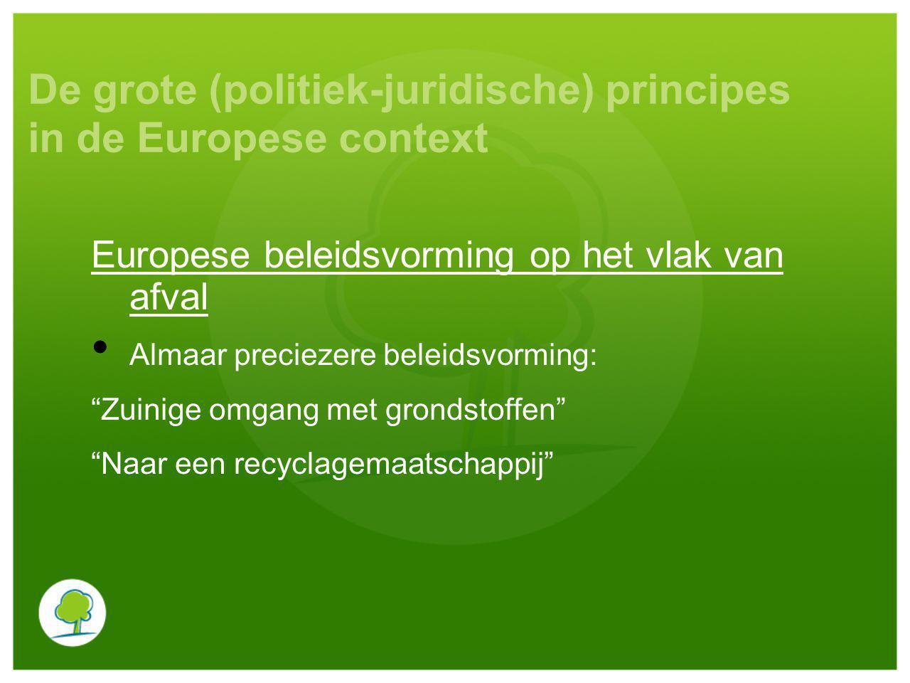 De grote (politiek-juridische) principes in de Europese context Europese beleidsvorming op het vlak van afval Almaar preciezere beleidsvorming: Zuinige omgang met grondstoffen Naar een recyclagemaatschappij