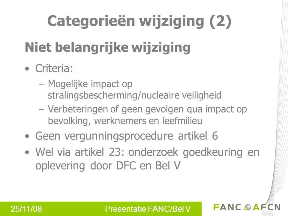 25/11/08 Presentatie FANC/Bel V Categorieën wijziging (3) Kleine wijziging (« niet- NBW ») Geen potentiële impact op stralingsbescherming/ nucleaire veiligheid Artikel 23 niet van toepassing: geen onderzoek, goedkeuring en oplevering door DFC / Bel V vereist